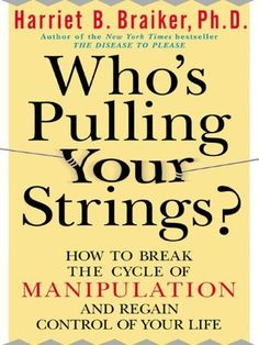 ************Who's Pulling Your Strings?: How to Break the Cycle of Manipulation and Regain Control of Your Life by Harriet B. Braiker Ph. D., http://www.amazon.com/dp/B000OVLIVK/ref=cm_sw_r_pi_dp_SNDdrb0PCSZAM