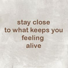stay close to what keeps you feeling alive.