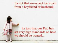 It's not that we expect too much from a boyfriend or husband...   It's just that our Dad has set very high standards on how we should be treated....