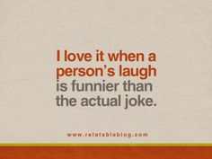 I love it when a person's laugh is funnier than the actual joke.