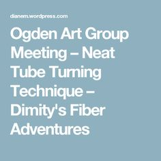 Ogden Art Group Meeting – Neat Tube Turning Technique – Dimity's Fiber Adventures