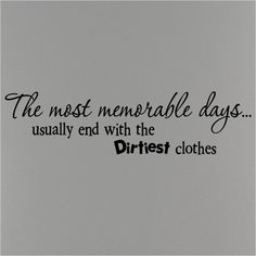 The most memorable days...usually end up with the dirtiest clothes      vinyl lettering wall words decal sticker  7x36. $11.99, via Etsy.