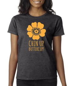 Ladies tshirt, Grey Chin Up Buttercup t shirt Hipster shirt,  Funny t shirts for women, Birthday tshirt, Inspirational Quote, Birthday gift by Redeyeclothing on Etsy https://www.etsy.com/listing/219033379/ladies-tshirt-grey-chin-up-buttercup-t
