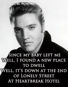~Since my baby left me  Well, I found a new place to dwell  Well, it's down at the end of Lonely Street  At Heartbreak Hotel~  Heartbreak Hotel - Elvis Presley