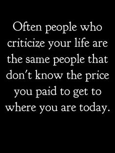 Often people who criticize your life are the same people that don't know the price you paid to get where you are today.
