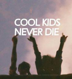 Cool kids never die.