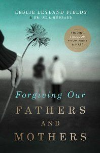 Forgiving Our Fathers and Mothers: Finding Freedom from Hurt and Hate: Leslie Leyland Fields, Dr. Jill Hubbard: 9780849964725: Amazon.com: Books