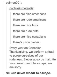 : nachosinthetardis: there are nice americans there are rude americans there are nice brits there are rude brits there are nice canadians there's justin bieber Every year on Canadian Thanksgiving, we perform a ritual to purge ourselves of our rud All Meme, Stupid Memes, Stupid Funny, The Funny, Hilarious, Funny Tumblr Posts, My Tumblr, Random Tumblr, Tumblr Stuff