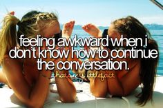 feeling awkward when i don't know how to continue a conversation. So me!