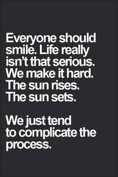 Everyone should smile. Life really isn't that serious.