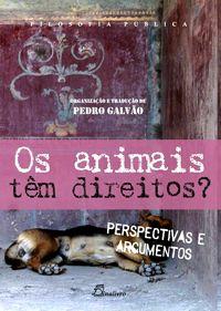Os Animais Têm Direitos? : perspectivas e argumentos / organizaçāo e traduçāo Pedro Galvāo.  Lisboa : Dinalivro, 2011