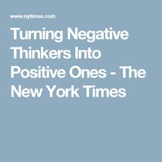 Turning Negative Thinkers Into Positive Ones - The New York Times