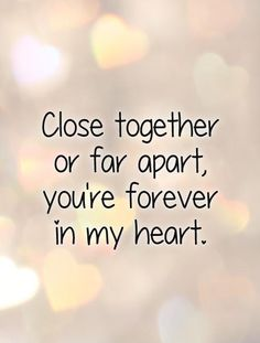 Close together or far apart, you're forever in my heart. Picture Quotes.