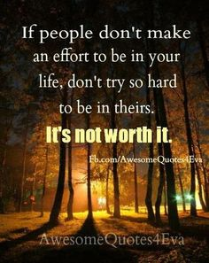 If people don't make an effort to be in your life, don't try so hard to be in theirs. It's not worth it.