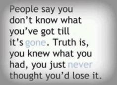 """People say you don't know what you've got till it's gone. Truth is, you knew what you had, you just never thought you'd lose it."" #quote"