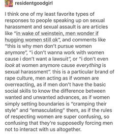 Respecting women isn't hard. You wouldn't touch a man like you do a woman, you wouldn't say the things you do to women to men, nor masturbate in front of them at work, nor expose yourself, grope and rape them. These excuses are bullshit and they know it