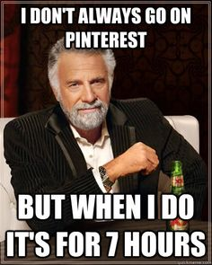 i dont always go on pinterest but when i do its for 7 hour - The Most Interesting Man In The World