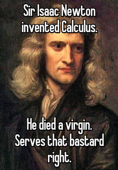 Sir Isaac Newton invented Calculus. He died a virgin. Serves that bastard right.