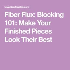 Fiber Flux: Blocking 101: Make Your Finished Pieces Look Their Best