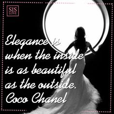 Elegance is when the inside is as beautiful as the outside. (Coco Chanel)