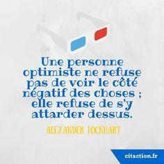 Une personne optimiste ne refuse pas de voir le côté négatif des choses ; elle refuse de s'y attarder dessus. Alexander Lockhart