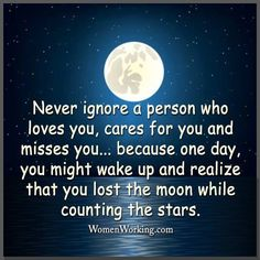 Never ignore a person who loves you, cares for you and misses you.because one day, you might wake up and realize that you lost the moon while counting the stars. Motivational Quotes For Life, Quotes To Live By, Life Quotes, Daily Quotes, Feel Good Quotes, Great Quotes, He Broke My Heart, Keep Looking Up, Good Morning Sunshine