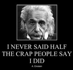 """I never said half the crap people say I did."" - Albert Einstein"