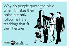Why do people quote the bible when it makes their point, but only follow half the teachings that fit their lifestyle?