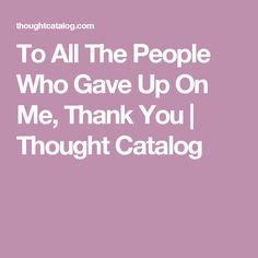 To All The People Who Gave Up On Me, Thank You | Thought Catalog