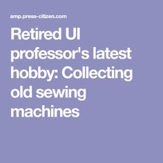 Retired UI professor's latest hobby: Collecting old sewing machines
