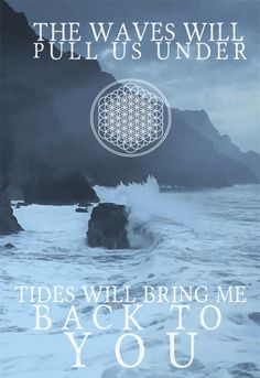 """Don't try to find the storm, you'll tumle overboard.. tides will bring me back to you""- Bring Me the Horizon"