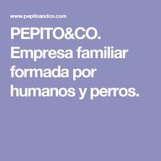PEPITO&CO. Empresa familiar formada por humanos y perros.