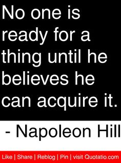 No one is ready for a thing until he believes he can acquire it. - Napoleon Hill #quotes #quotations