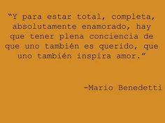 """""""Y para que estar total, completa, absolutamente enamorado, hay que tener plena conciencia de que uno también es querido, que uno también inspira amor."""" –Mario Benedetti"""