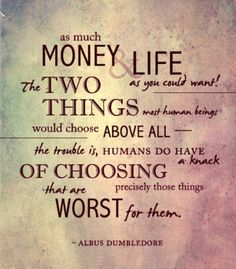 """Humans do have a knack of choosing precisely those things that are worst for them."" Albus Dumbledore (J.K. Rowling)"
