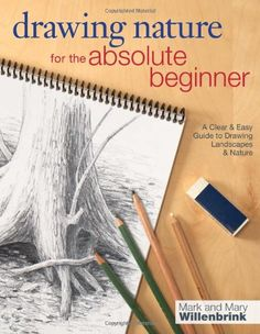 Drawing Nature for the Absolute Beginner: A Clear & Easy Guide to Drawing Landscapes & Nature by Mark Willenbrink, 	 Shows how to realistically capture the world with methods and techniques such as beginning with a structural sketch, applying values and textures, rendering, and understanding perspective and composition.