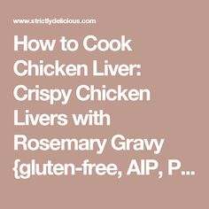 How to Cook Chicken Liver: Crispy Chicken Livers with Rosemary Gravy ...
