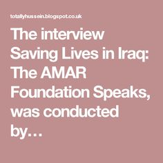 The interview Saving Lives in Iraq: The AMAR Foundation Speaks, was conducted by…