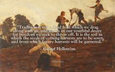 """Tradition is not a dead load which we drag along with us, and which in our youthful desire for freedom we seek to throw off. It is the soil in which the seeds of coming harvests are to be sown, and from which future harvests will be garnered.""– Gustaf Hellström"