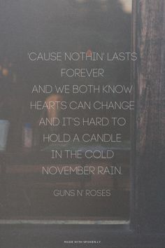 Instagram: @elle2bz 'Cause nothin' lasts forever<br />And we both know hearts can change<br />And it's hard to hold a candle<br />In the cold November rain. Guns N' Roses | #gunsnroses, #november, #love pinterest |MariagraziaL2