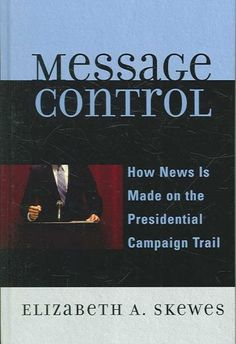 Message Control : How News Is Made on the Presidential Campaign Trail