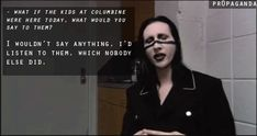 "Best marilyn manson quote ever - Reporter: ""what if the kids at columbine were here today, what would you say to them?"" Manson: "" I WOULDN'T SAY ANYTHING. I'D LISTEN TO THEM, WHICH NO ONE ELSE DID."""
