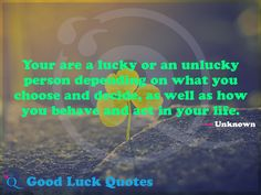 Your are a lucky or an unlucky person depending on what you choose and decide, as well as how you behave and act in your life. Good Luck Quotes, You Choose, Acting, Wellness, Life