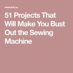 51 Projects That Will Make You Bust Out the Sewing Machine