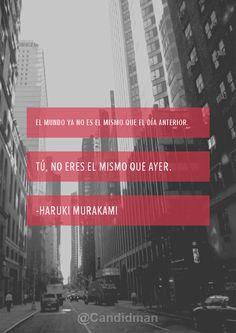 """""""El mundo ya no es el mismo que el día anterior. Tú, no eres el mismo que ayer"""". Haruki Murakami"""