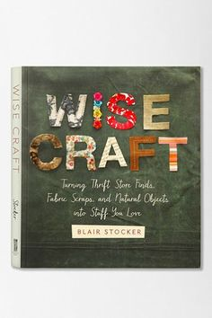 Wise Craft: Turning Thrift Store Finds, Fabric Scraps And Natural Objects Into Stuff You Love By Blair Stocker  - Urban Outfitters