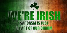 Irish and sarcasm. I think Imight fit in.