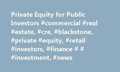 Private Equity for Public Investors #commercial #real #estate, #cre, #blackstone, #private #equity, #retail #investors, #finance # # #investment, #news http://invest.remmont.com/private-equity-for-public-investors-commercial-real-estate-cre-blackstone-private-equity-retail-investors-finance-investment-news-2/  Private Equity for Public Investors When Blackstone Group, the private equity shop, launched its initial public offering in June 2007, Kashif Ahmed, now president of American Private…