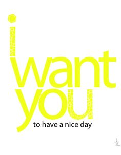 """i want you...to have a nice day print  one of my """"piy"""" {print it yourself} products available through my etsy shop"""
