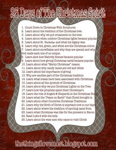 25 Days of the Christmas Spirit...each night focus on a different aspect of Christmas (ex: Night 1: Count down to Christmas with scriptures; Night 2: Learn about the tradition of the x-mas tree; Night 3: Learn why ornaments are put on the tree; etc...)